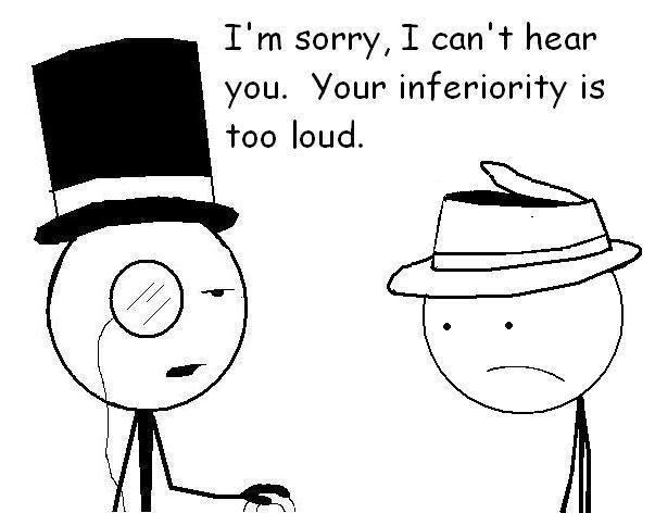 i'm sorry i can't hear your, your inferiority is too loud