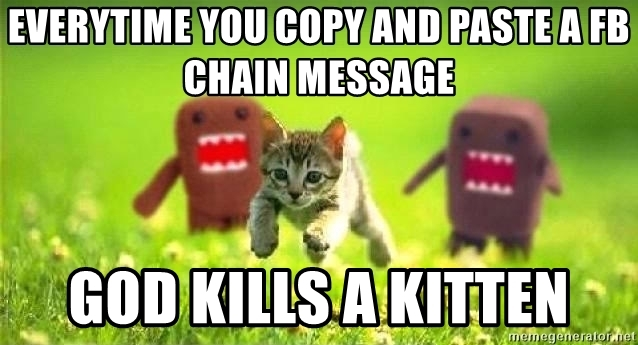 every time you copy paste a fb chain message god kills a kitten